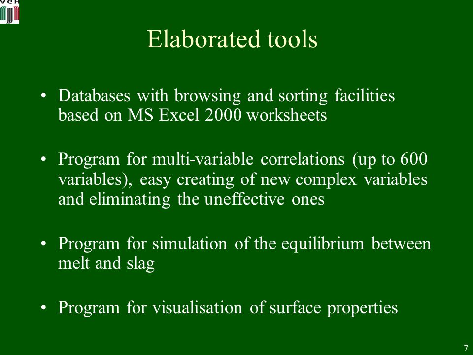 7 Elaborated tools Databases with browsing and sorting facilities based on MS Excel 2000 worksheets Program for multi-variable correlations (up to 600 variables), easy creating of new complex variables and eliminating the uneffective ones Program for simulation of the equilibrium between melt and slag Program for visualisation of surface properties