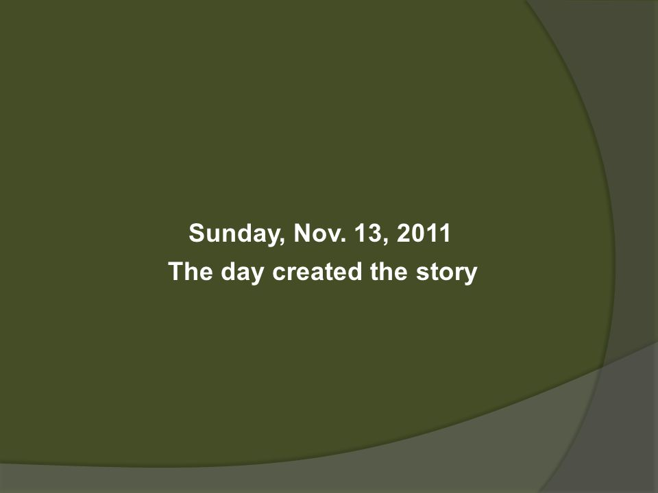 Sunday, Nov. 13, 2011 The day created the story