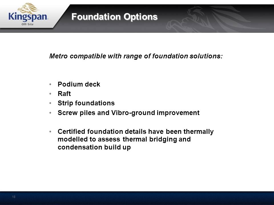 18 Foundation Options Metro compatible with range of foundation solutions: Podium deck Raft Strip foundations Screw piles and Vibro-ground improvement