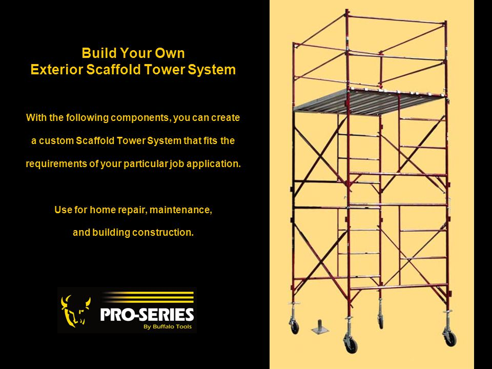 Build Your Own Exterior Scaffold Tower System With the following components, you can create a custom Scaffold Tower System that fits the requirements of your particular job application.