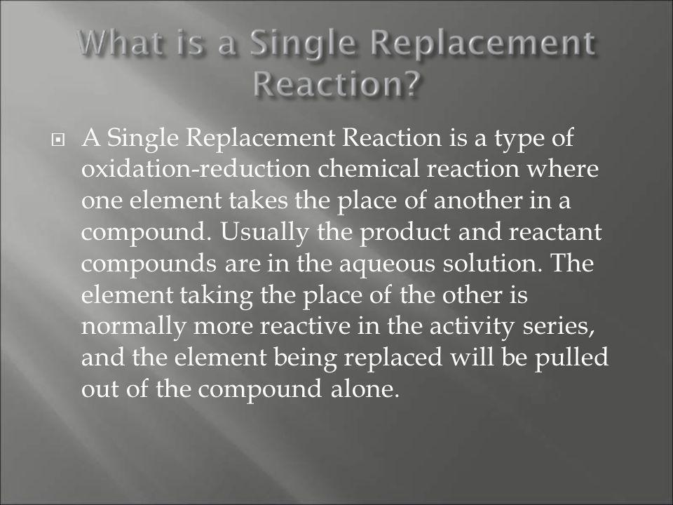 Conclusion Single Replacement Reactions are reactions in which a more reactive element will replace a not as reactive element in a compound.