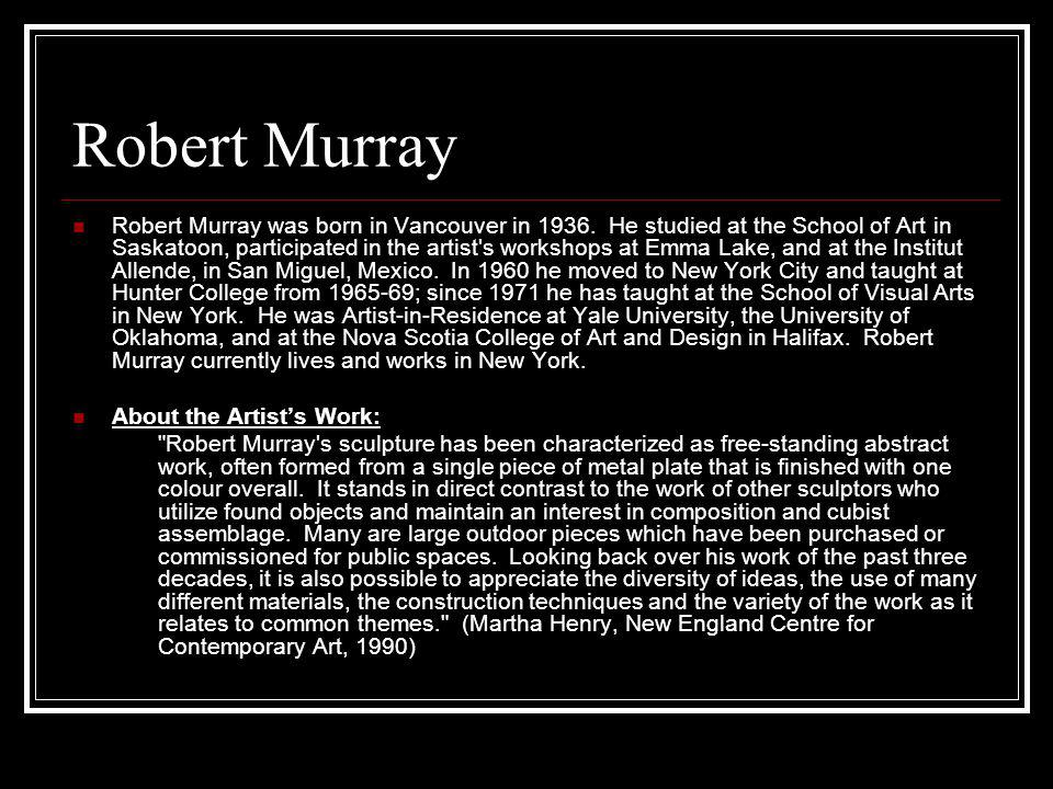 Robert Murray Robert Murray was born in Vancouver in 1936. He studied at the School of Art in Saskatoon, participated in the artist's workshops at Emm