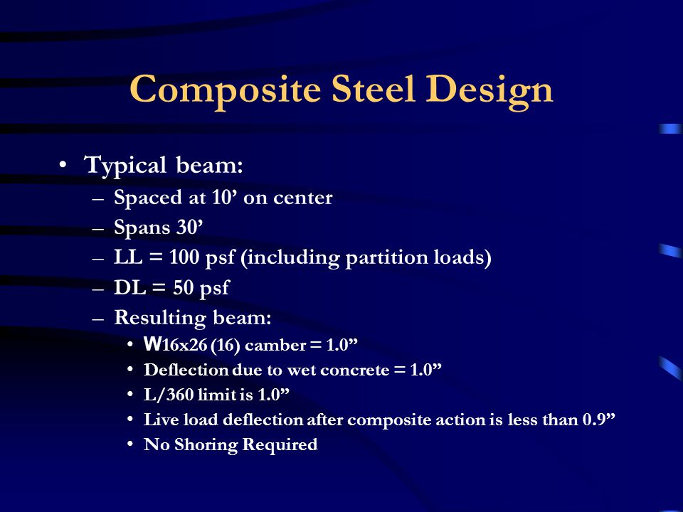 Composite Steel Design Slab (Information from United Steel Deck Manual): –Light weight concrete –5 total thickness –16 gauge, 24 wide, 1.5 Lok-Floor –Reasons selected: Used on 2 or 3 spans no shoring is required under 10 Meets fire rating requirements of 2 hours without added fire protection