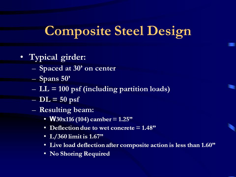 Composite Steel Design Typical beam: –Spaced at 10 on center –Spans 30 –LL = 100 psf (including partition loads) –DL = 50 psf –Resulting beam: W 16x26 (16) camber = 1.0 Deflection due to wet concrete = 1.0 L/360 limit is 1.0 Live load deflection after composite action is less than 0.9 No Shoring Required