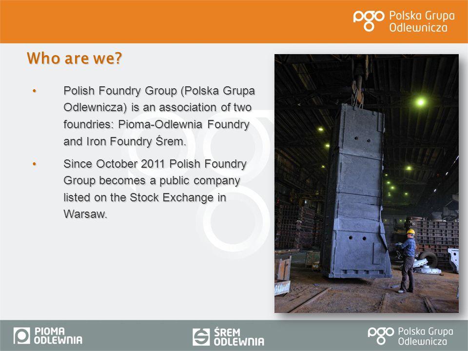 Polish Foundry Group (Polska Grupa Odlewnicza) is an association of two foundries: Pioma-Odlewnia Foundry and Iron Foundry Śrem.Polish Foundry Group (
