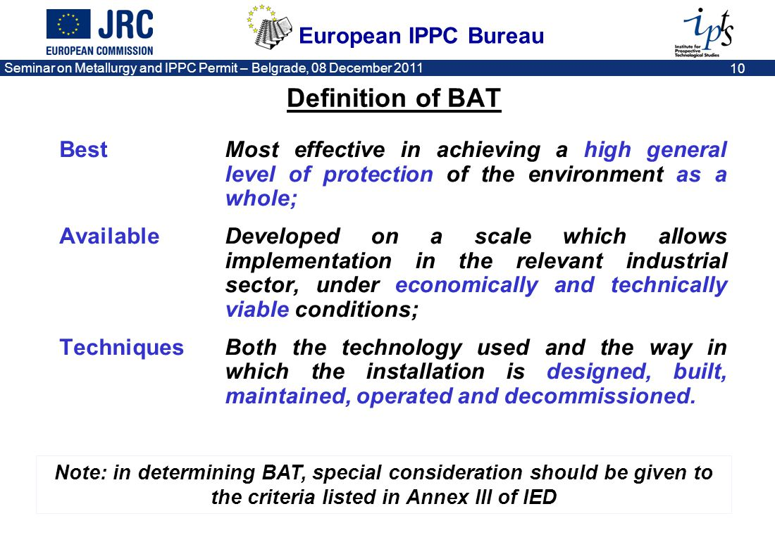 European IPPC Bureau Seminar on Metallurgy and IPPC Permit – Belgrade, 08 December 2011 11 Annex III of the IED in summary (criteria for determining BAT) Waste minimisation – prevention, recycling, reuse, recovery Use of less hazardous substances – substitution Efficient use of resources and energy Information published by international organisations The nature, effects and volume of emissions Prevention of accidents and consequential environmental impacts ….