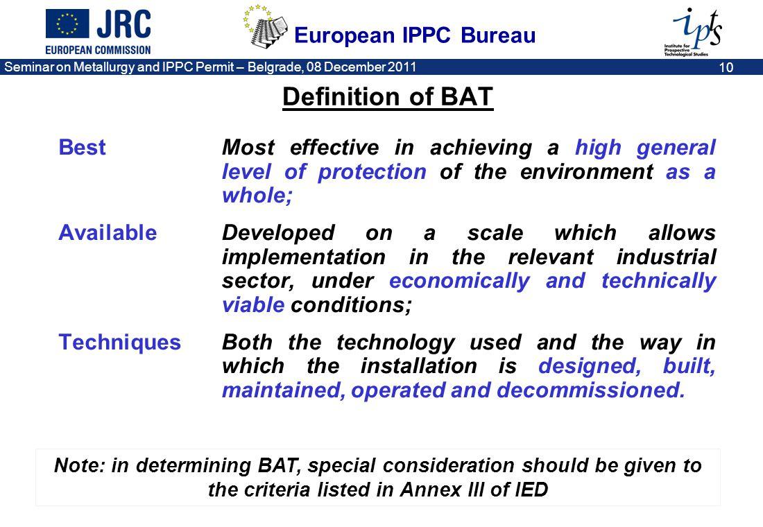 European IPPC Bureau Seminar on Metallurgy and IPPC Permit – Belgrade, 08 December 2011 10 Definition of BAT Best Most effective in achieving a high g