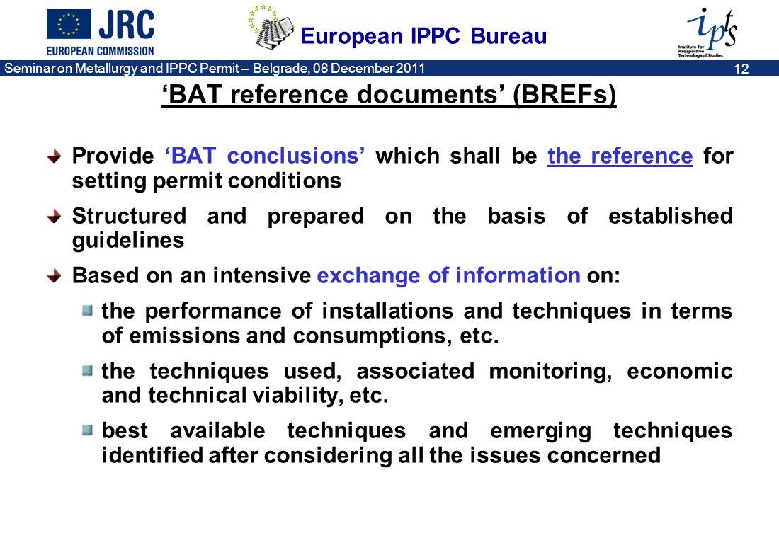 European IPPC Bureau Seminar on Metallurgy and IPPC Permit – Belgrade, 08 December 2011 12 BAT reference documents (BREFs) Provide BAT conclusions whi