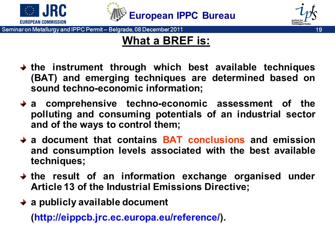 European IPPC Bureau Seminar on Metallurgy and IPPC Permit – Belgrade, 08 December 2011 20 What a BREF is NOT: it does not interpret the IE Directive; it does not define or alter legal obligations; it cannot be exhaustive or take full account of detailed local considerations.