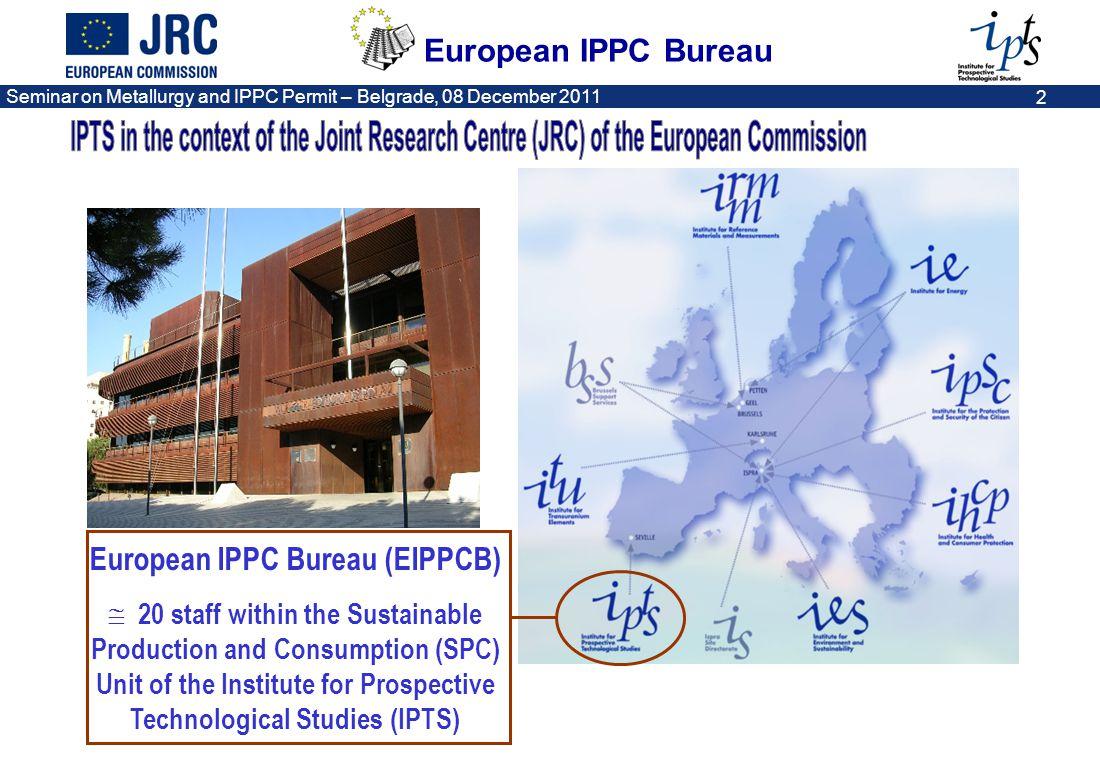 European IPPC Bureau Seminar on Metallurgy and IPPC Permit – Belgrade, 08 December 2011 2 European IPPC Bureau (EIPPCB) 20 staff within the Sustainabl