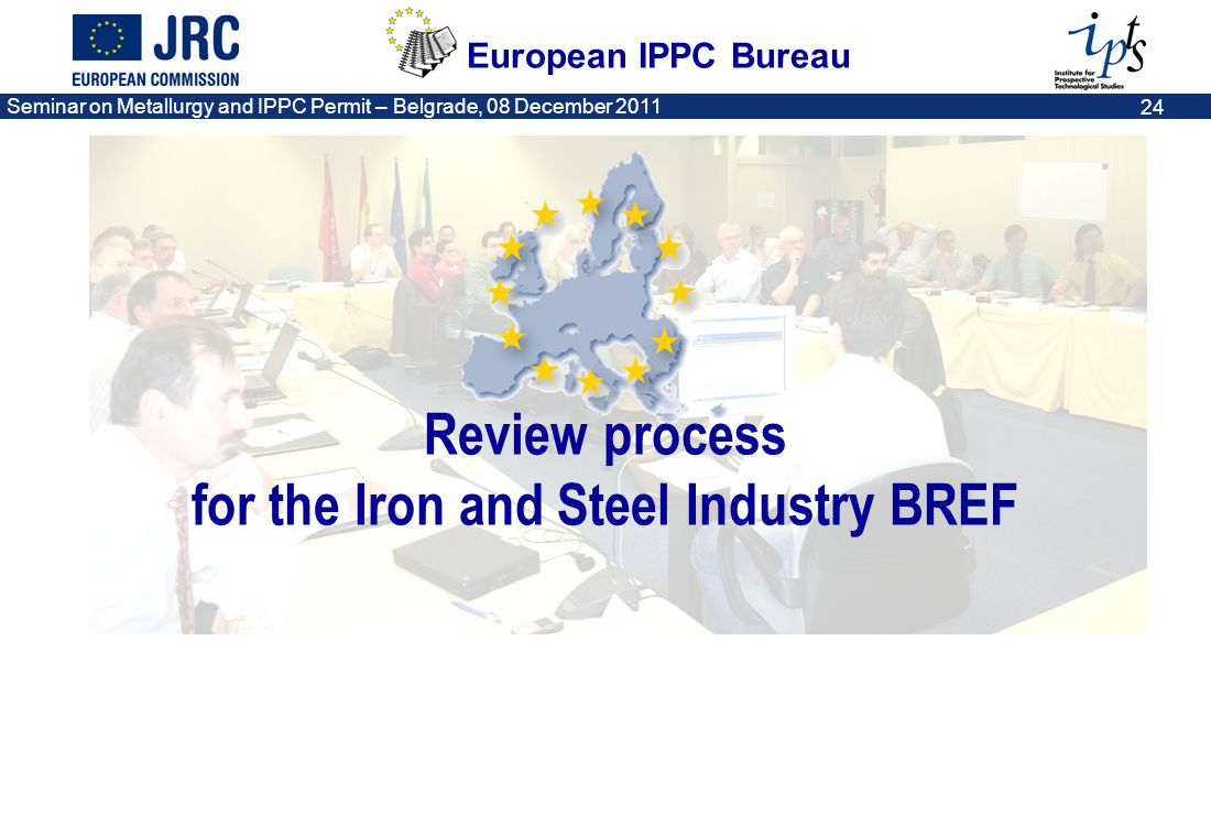 European IPPC Bureau Seminar on Metallurgy and IPPC Permit – Belgrade, 08 December 2011 24 Review process for the Iron and Steel Industry BREF