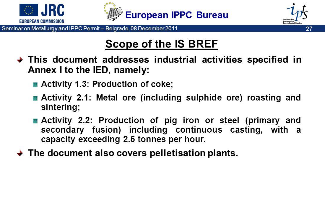 European IPPC Bureau Seminar on Metallurgy and IPPC Permit – Belgrade, 08 December 2011 27 This document addresses industrial activities specified in
