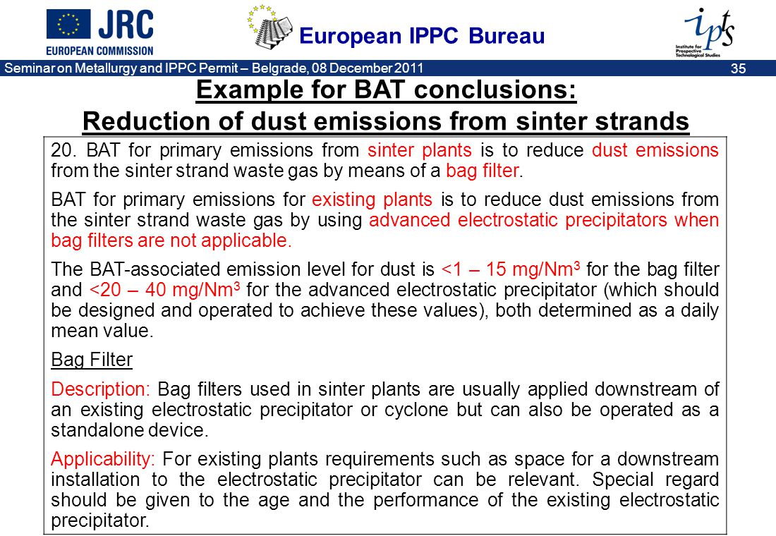 European IPPC Bureau Seminar on Metallurgy and IPPC Permit – Belgrade, 08 December 2011 35 20. BAT for primary emissions from sinter plants is to redu