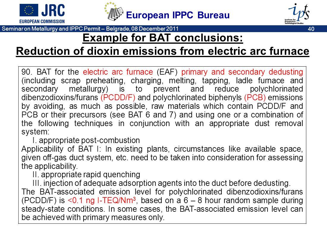 European IPPC Bureau Seminar on Metallurgy and IPPC Permit – Belgrade, 08 December 2011 40 90. BAT for the electric arc furnace (EAF) primary and seco