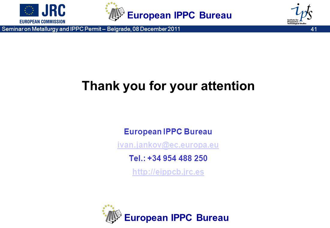 European IPPC Bureau Seminar on Metallurgy and IPPC Permit – Belgrade, 08 December 2011 41 Thank you for your attention European IPPC Bureau ivan.jank