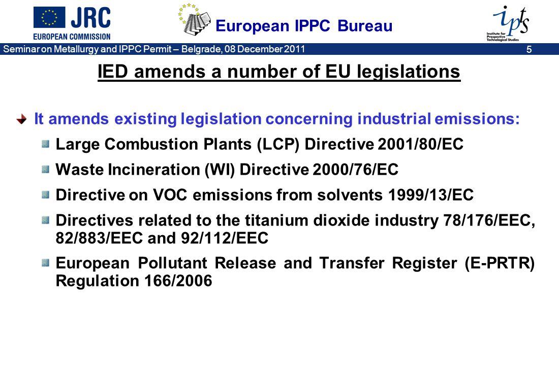 European IPPC Bureau Seminar on Metallurgy and IPPC Permit – Belgrade, 08 December 2011 5 IED amends a number of EU legislations It amends existing le