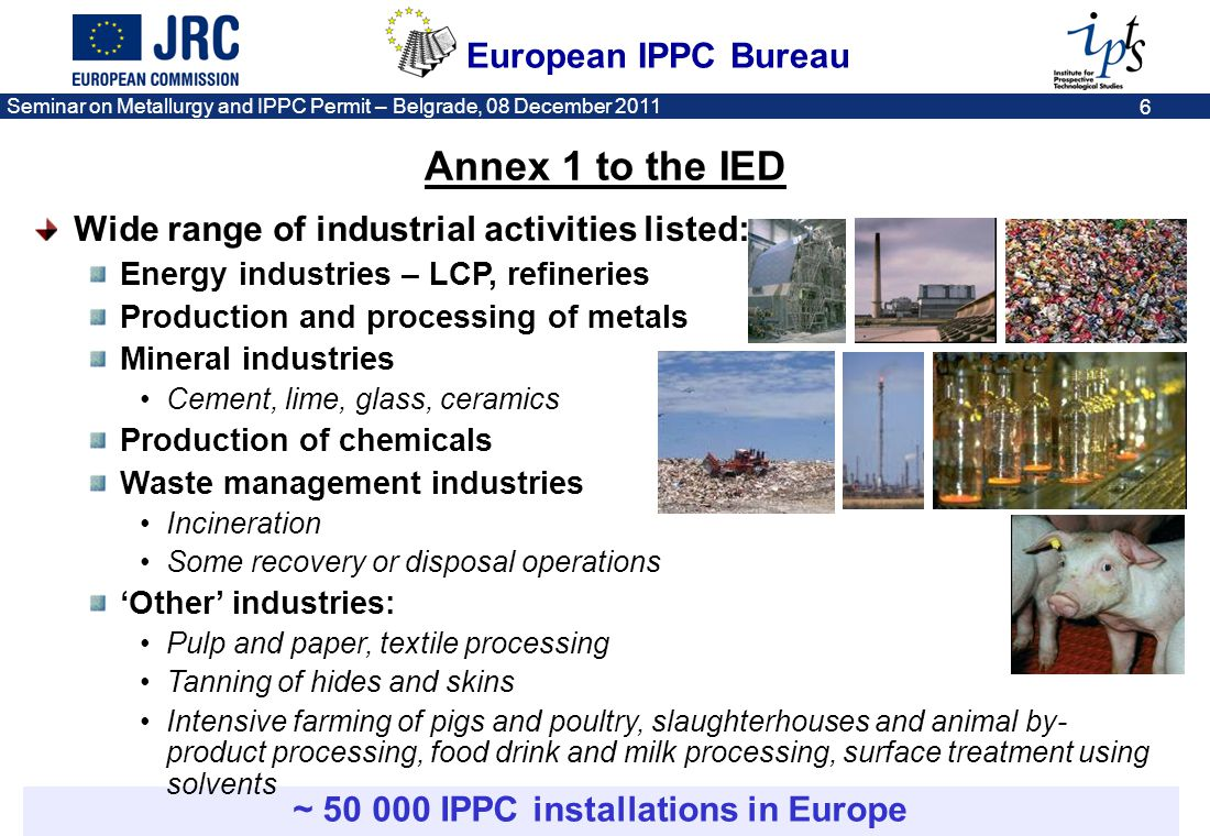 European IPPC Bureau Seminar on Metallurgy and IPPC Permit – Belgrade, 08 December 2011 7 Timeline: making the IED real 1/1/2016 6/1/2013 6/1/20116/1/2014 6/7/201530/6/2020 31/12/2023 Entry into force of the Directive on industrial emissions (IED).