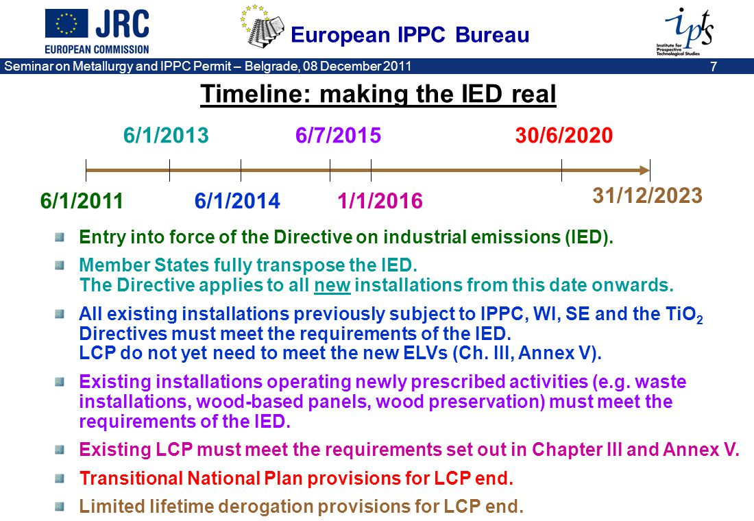 European IPPC Bureau Seminar on Metallurgy and IPPC Permit – Belgrade, 08 December 2011 8 Other related legislation Seveso Directive (industrial accidents) Water Framework Directive (quality standards for 41 priority substances) Urban Waste Water Treatment Directive (for municipal sewage) Air Quality Directive (quality standards for NO X, SO 2, PM, lead, benzene, CO) National Emission Ceilings Directive (national total emission controls for NO X, SO 2, VOCs, ammonia) Landfill Directive (technical requirements for landfills) Environmental Liability Directive (in the case of environmental damage) EMAS Regulation (voluntary environmental management, audit and reporting scheme)