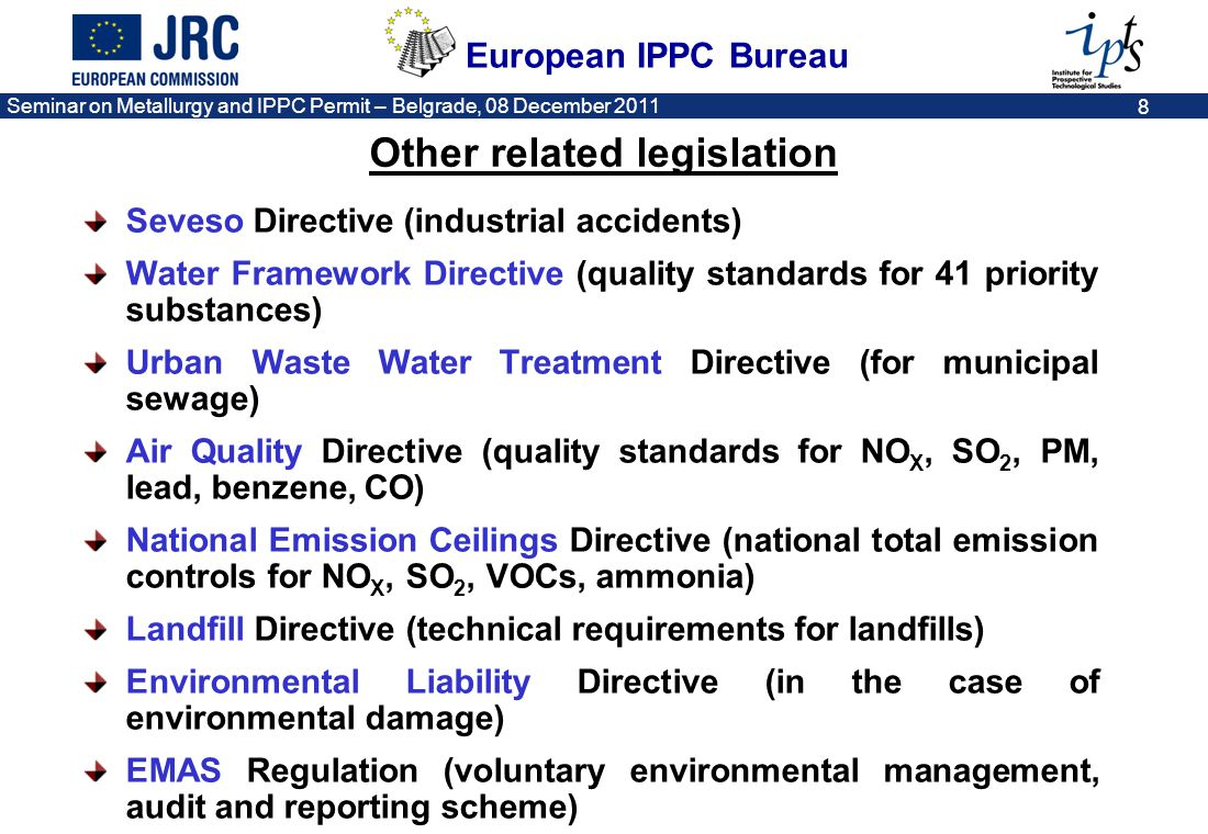 European IPPC Bureau Seminar on Metallurgy and IPPC Permit – Belgrade, 08 December 2011 8 Other related legislation Seveso Directive (industrial accid