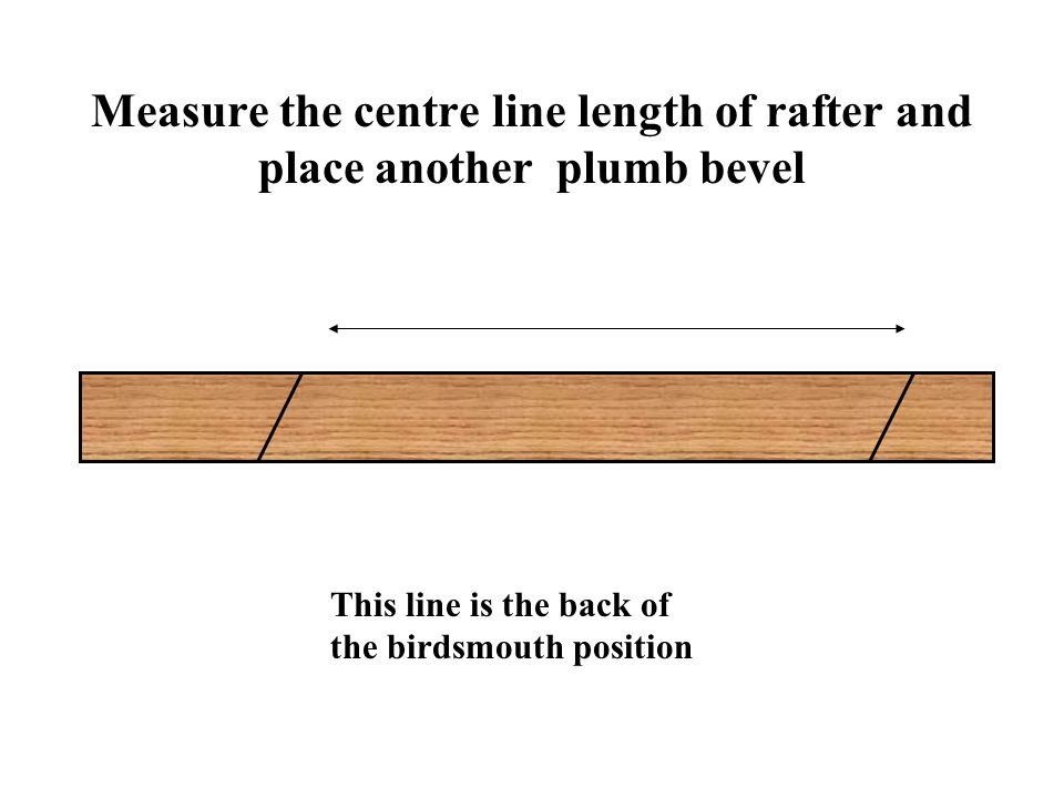 Measure the centre line length of rafter and place another plumb bevel This line is the back of the birdsmouth position