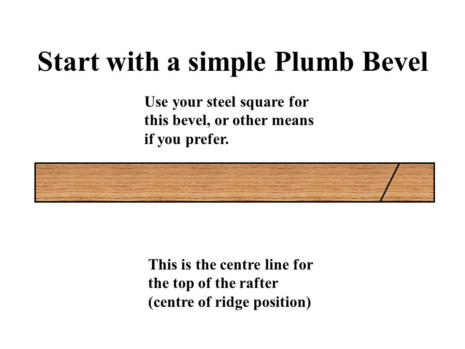 Start with a simple Plumb Bevel This is the centre line for the top of the rafter (centre of ridge position) Use your steel square for this bevel, or other means if you prefer.