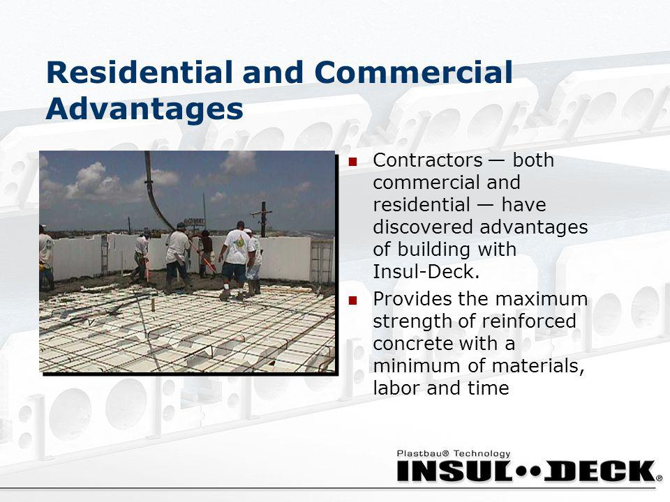 Residential and Commercial Advantages Contractors both commercial and residential have discovered advantages of building with Insul-Deck. Provides the