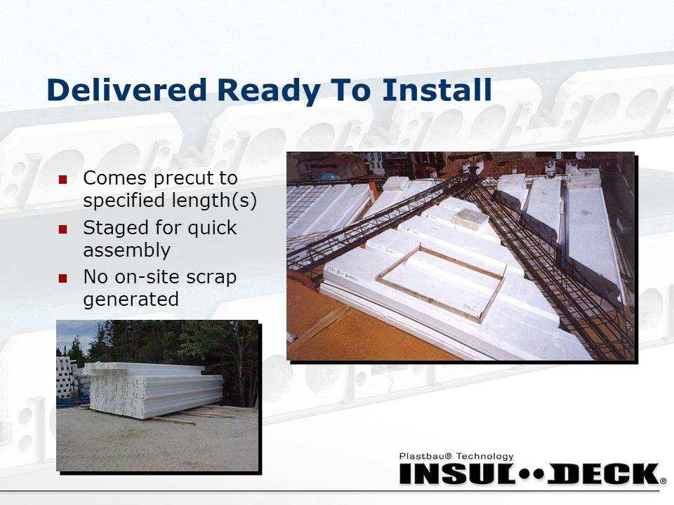 Delivered Ready To Install Comes precut to specified length(s) Staged for quick assembly No on-site scrap generated