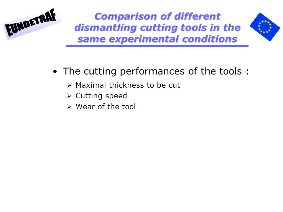 The cutting performances of the tools : Maximal thickness to be cut Cutting speed Wear of the tool Comparison of different dismantling cutting tools in the same experimental conditions