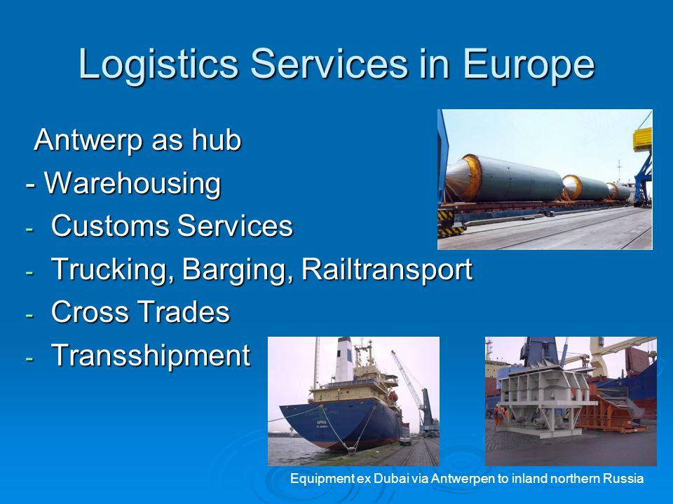 Logistics Services in Europe Antwerp as hub Antwerp as hub - Warehousing - Customs Services - Trucking, Barging, Railtransport - Cross Trades - Transs