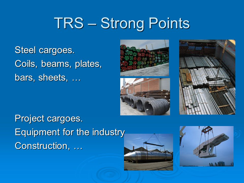 TRS – Strong Points Steel cargoes. Coils, beams, plates, bars, sheets, … Project cargoes. Equipment for the industry, Construction, …