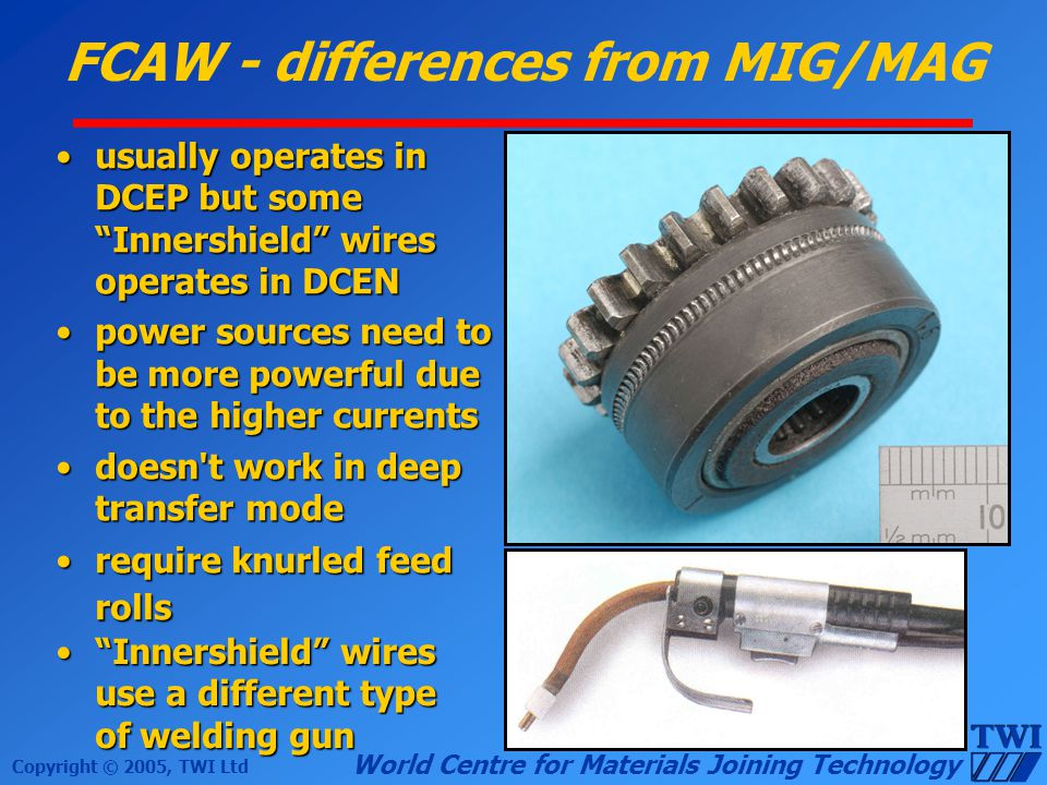 Copyright © 2005, TWI Ltd World Centre for Materials Joining Technology FCAW - differences from MIG/MAG usually operates in DCEP but some Innershield