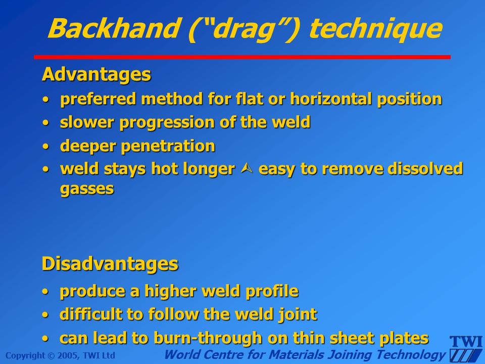 Copyright © 2005, TWI Ltd World Centre for Materials Joining Technology Backhand (drag) technique Advantages preferred method for flat or horizontal p