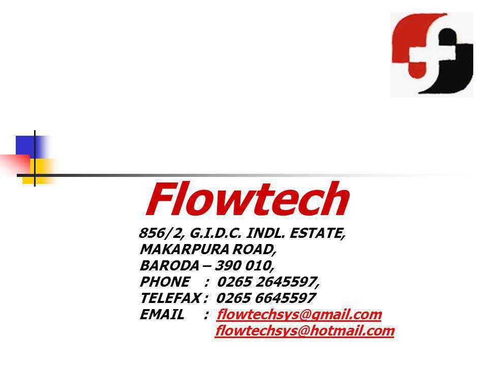 Flowtech 856/2, G.I.D.C. INDL. ESTATE, MAKARPURA ROAD, BARODA – 390 010, PHONE : 0265 2645597, TELEFAX : 0265 6645597 EMAIL : flowtechsys@gmail.comflo