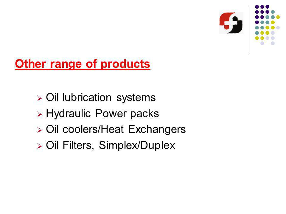 Other range of products Oil lubrication systems Hydraulic Power packs Oil coolers/Heat Exchangers Oil Filters, Simplex/Duplex