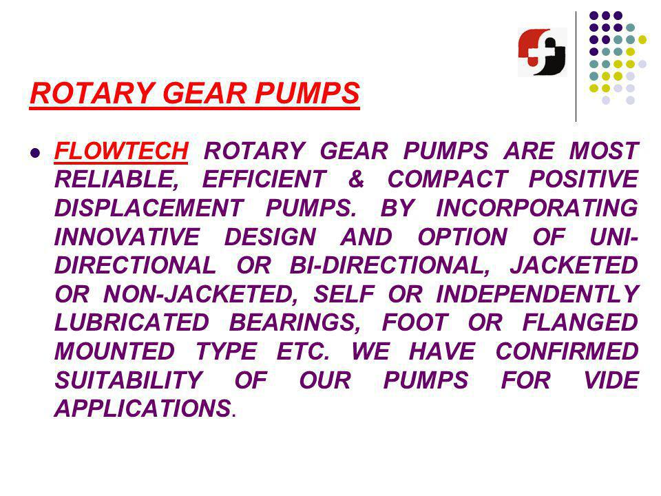 ROTARY GEAR PUMPS FLOWTECH ROTARY GEAR PUMPS ARE MOST RELIABLE, EFFICIENT & COMPACT POSITIVE DISPLACEMENT PUMPS. BY INCORPORATING INNOVATIVE DESIGN AN