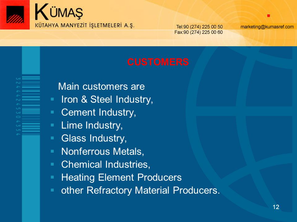 12 Main customers are Iron & Steel Industry, Cement Industry, Lime Industry, Glass Industry, Nonferrous Metals, Chemical Industries, Heating Element Producers other Refractory Material Producers.