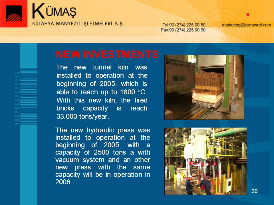 20 NEW INVESTMENTS The new tunnel kiln was installed to operation at the beginning of 2005, which is able to reach up to 1800 o C.