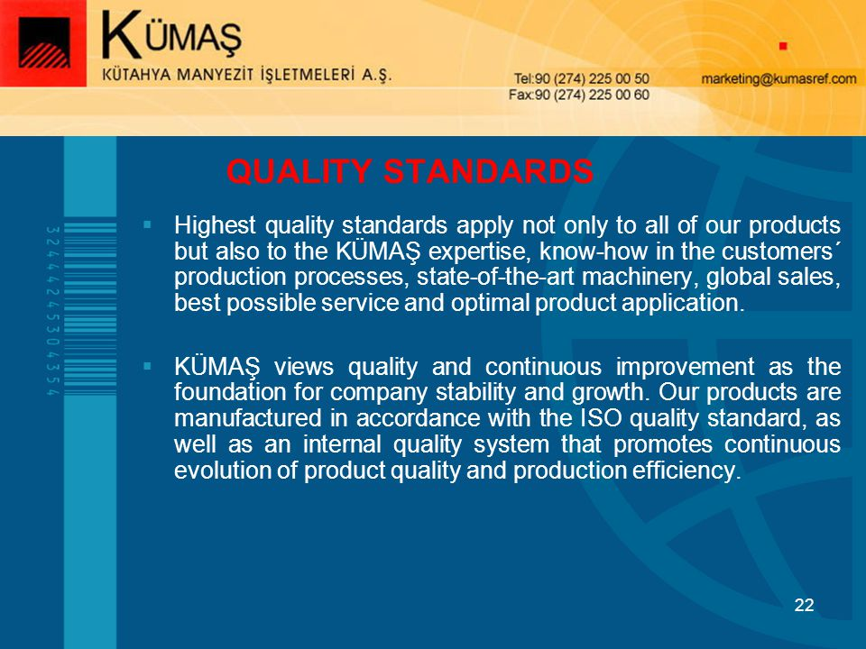22 QUALITY STANDARDS Highest quality standards apply not only to all of our products but also to the KÜMAŞ expertise, know-how in the customers´ production processes, state-of-the-art machinery, global sales, best possible service and optimal product application.