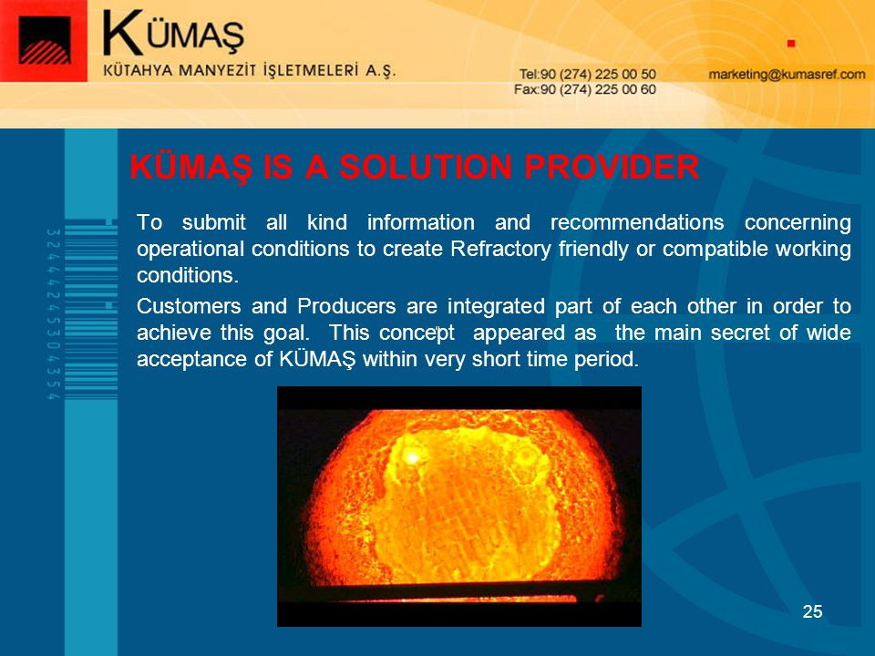 25 KÜMAŞ IS A SOLUTION PROVIDER To submit all kind information and recommendations concerning operational conditions to create Refractory friendly or compatible working conditions.