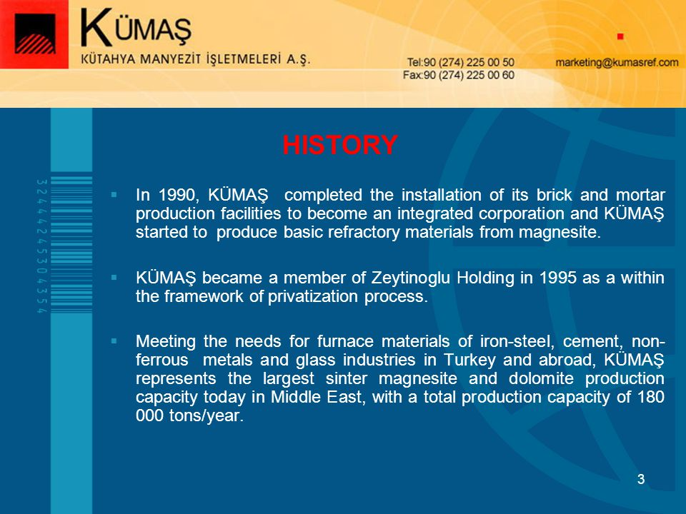 3 In 1990, KÜMAŞ completed the installation of its brick and mortar production facilities to become an integrated corporation and KÜMAŞ started to produce basic refractory materials from magnesite.