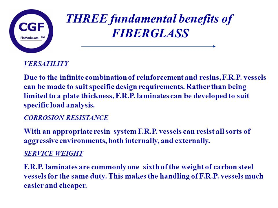 THREE fundamental benefits of FIBERGLASS VERSATILITY Due to the infinite combination of reinforcement and resins, F.R.P.