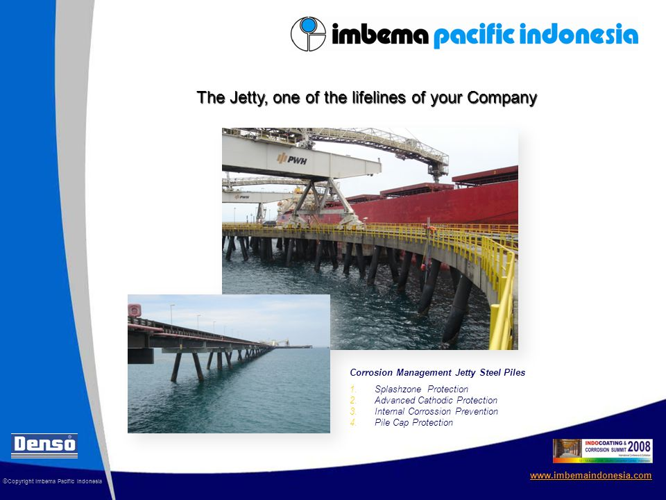 www.imbemaindonesia.com The Jetty, one of the lifelines of your Company 1.Splashzone Protection 2.Advanced Cathodic Protection 3.Internal Corrossion Prevention 4.Pile Cap Protection Corrosion Management Jetty Steel Piles