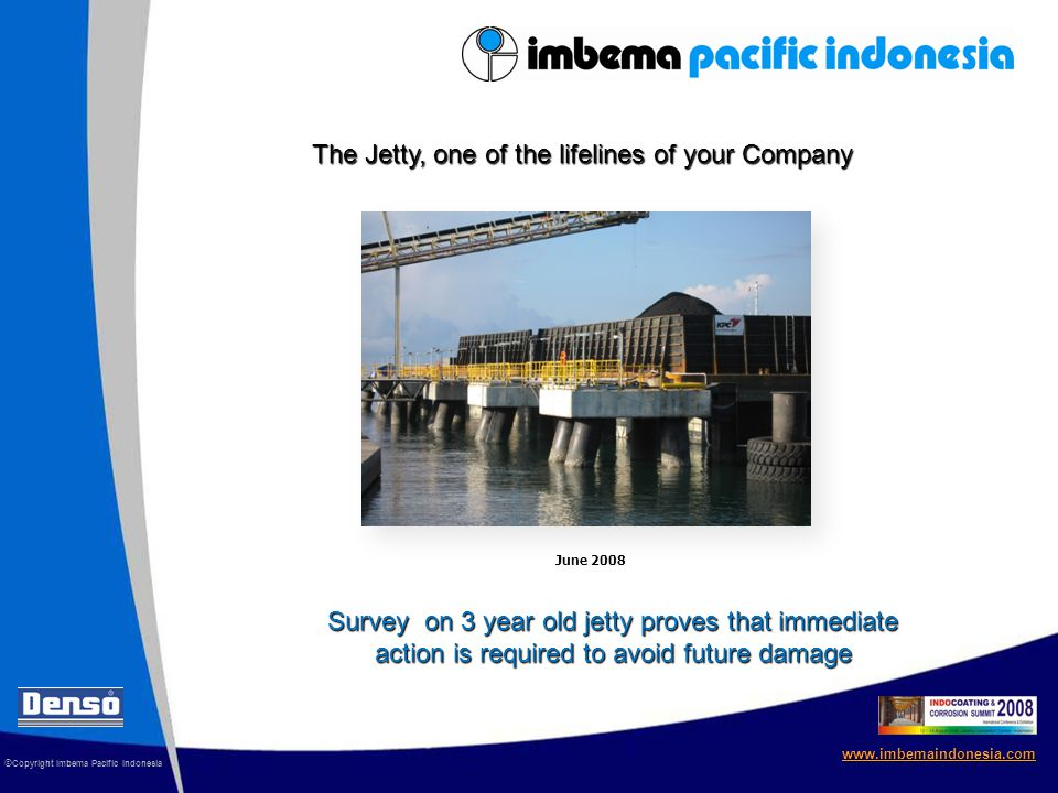 © Copyright Imbema Pacific Indonesia www.imbemaindonesia.com The Jetty, one of the lifelines of your Company Survey on 3 year old jetty proves that immediate action is required to avoid future damage June 2008