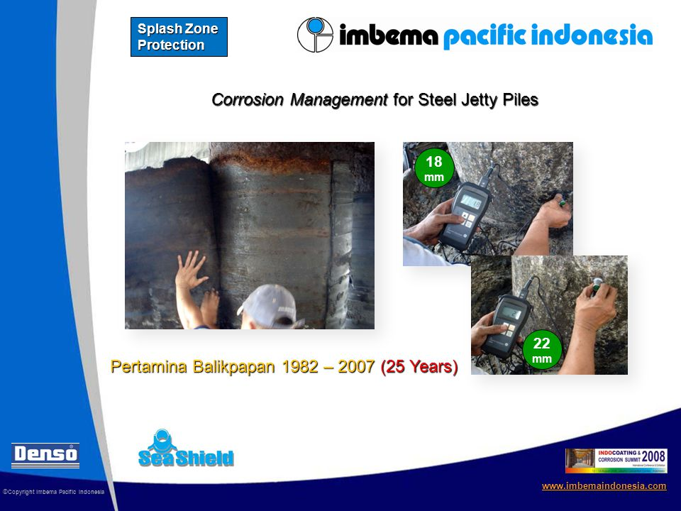 Corrosion Management for Steel Jetty Piles © Copyright Imbema Pacific Indonesia www.imbemaindonesia.com Splash Zone Protection 18 mm 22 mm Pertamina Balikpapan 1982 – 2007 (25 Years)