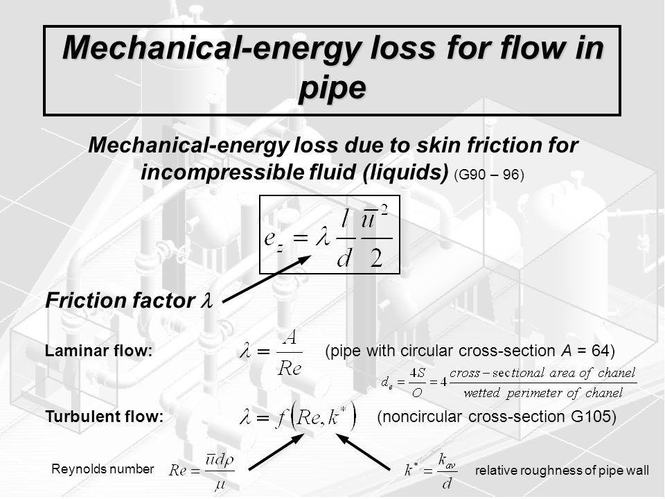 Mechanical-energy loss for flow in pipe Mechanical-energy loss due to skin friction for incompressible fluid (liquids) (G90 – 96) Laminar flow: (pipe with circular cross-section A = 64) Turbulent flow: (noncircular cross-section G105) Friction factor Reynolds number relative roughness of pipe wall