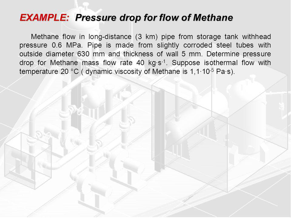 EXAMPLE: Pressure drop for flow of Methane Methane flow in long-distance (3 km) pipe from storage tank withhead pressure 0.6 MPa.