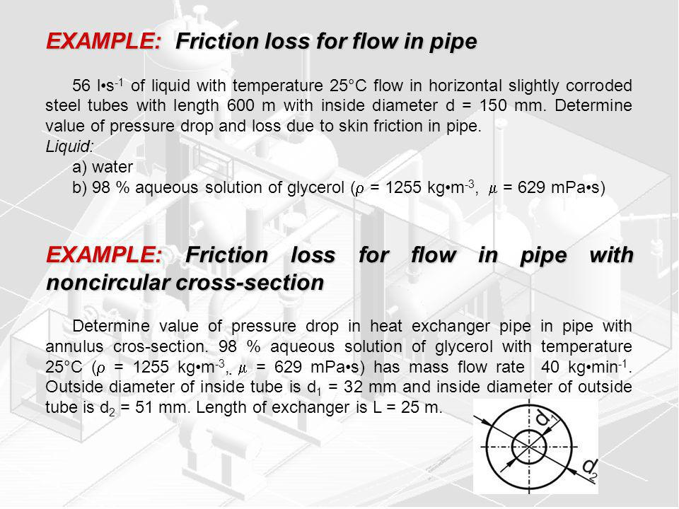 EXAMPLE: Friction loss for flow in pipe 56 ls -1 of liquid with temperature 25°C flow in horizontal slightly corroded steel tubes with length 600 m with inside diameter d = 150 mm.