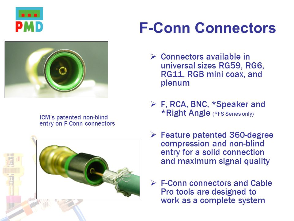 F-Conn Connectors Connectors available in universal sizes RG59, RG6, RG11, RGB mini coax, and plenum F, RCA, BNC, *Speaker and *Right Angle (*FS Serie