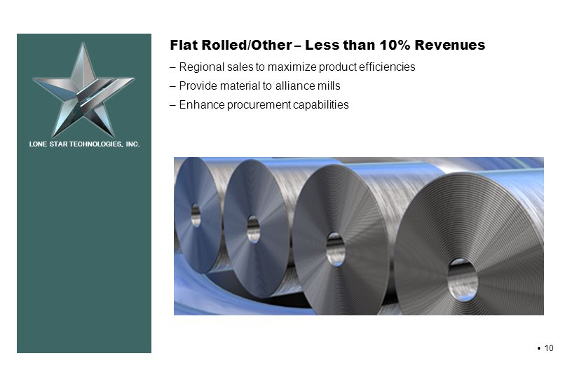 LONE STAR TECHNOLOGIES, INC. 10 Flat Rolled/Other – Less than 10% Revenues – Regional sales to maximize product efficiencies – Provide material to all