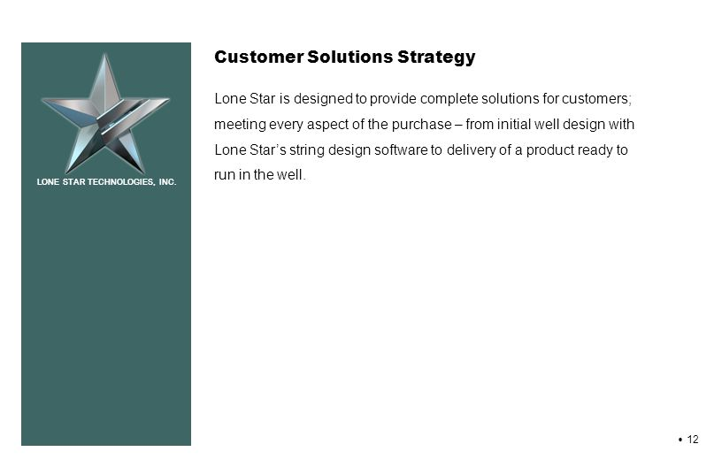 LONE STAR TECHNOLOGIES, INC. 12 Customer Solutions Strategy Lone Star is designed to provide complete solutions for customers; meeting every aspect of